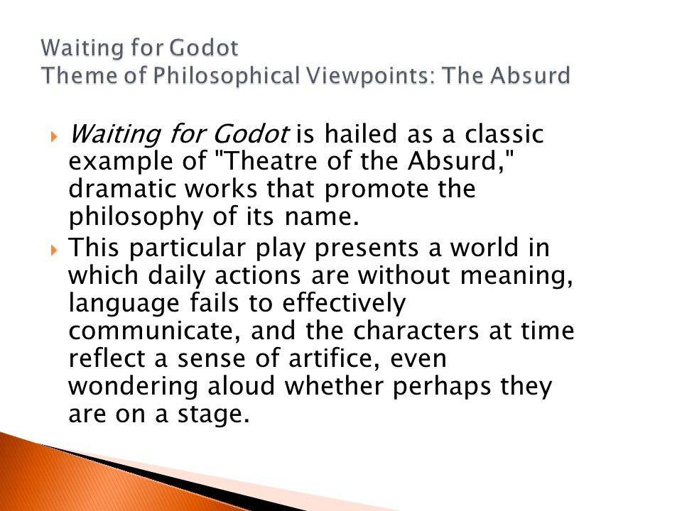  Waiting for Godot is hailed as a classic example of Theatre of the Absurd, dramatic works that promote the philosophy of its name.