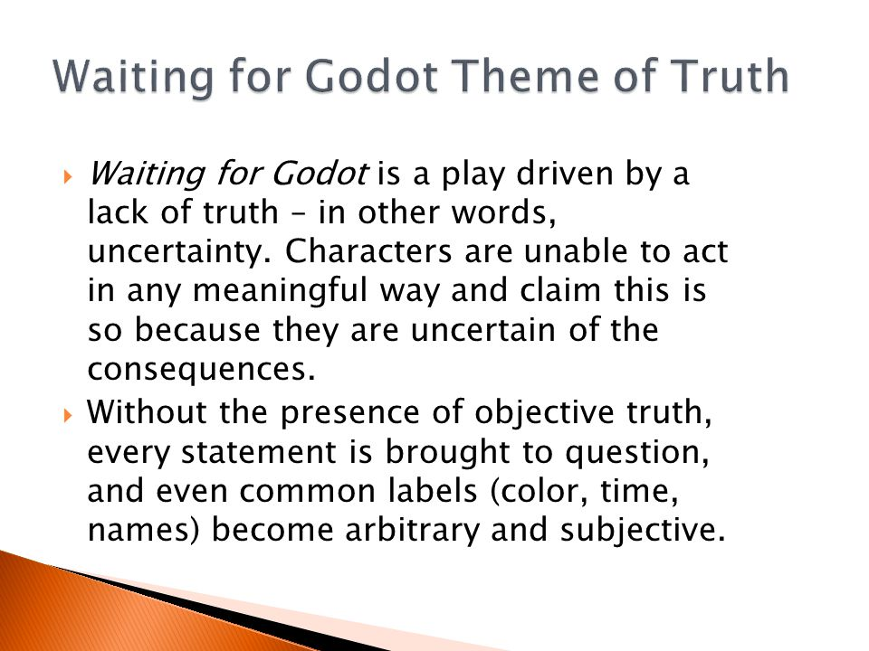  Waiting for Godot is a play driven by a lack of truth – in other words, uncertainty.