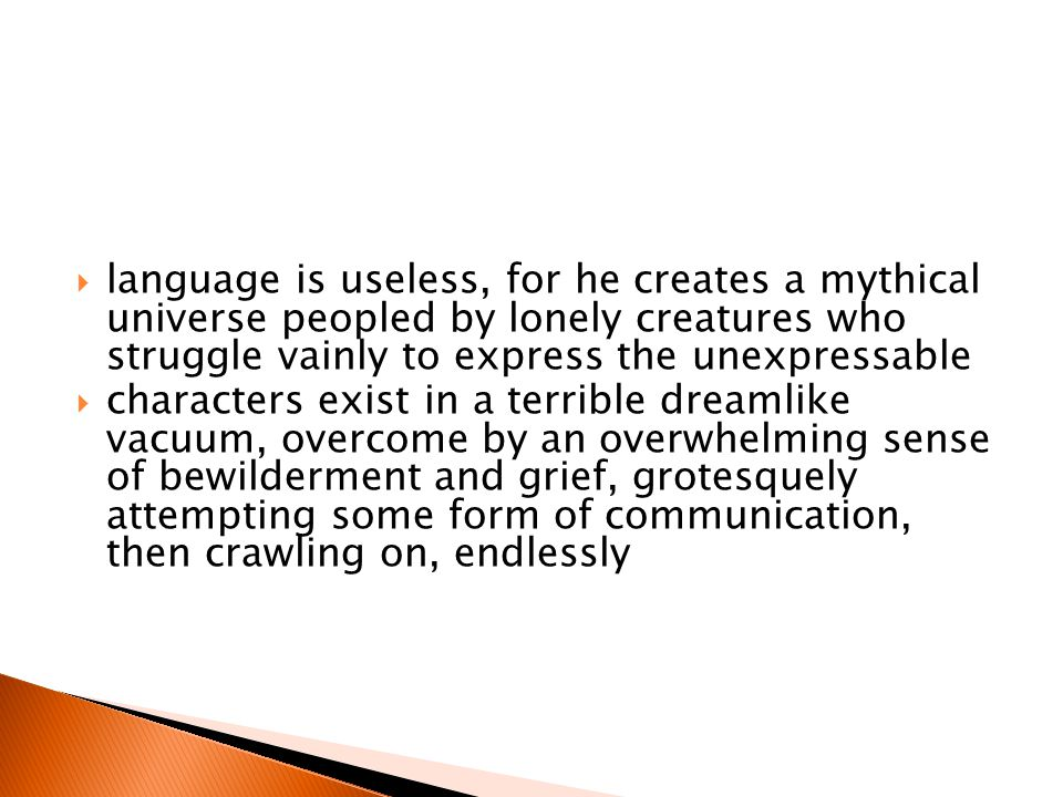  language is useless, for he creates a mythical universe peopled by lonely creatures who struggle vainly to express the unexpressable  characters exist in a terrible dreamlike vacuum, overcome by an overwhelming sense of bewilderment and grief, grotesquely attempting some form of communication, then crawling on, endlessly