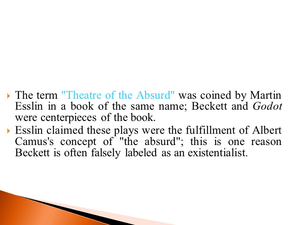  The term Theatre of the Absurd was coined by Martin Esslin in a book of the same name; Beckett and Godot were centerpieces of the book.