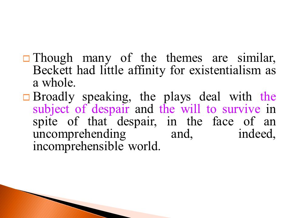  Though many of the themes are similar, Beckett had little affinity for existentialism as a whole.