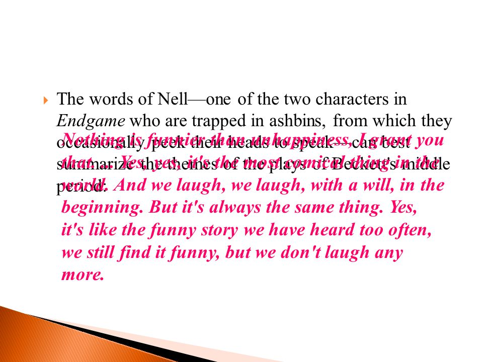  The words of Nell—one of the two characters in Endgame who are trapped in ashbins, from which they occasionally peek their heads to speak—can best summarize the themes of the plays of Beckett s middle period: Nothing is funnier than unhappiness, I grant you that....