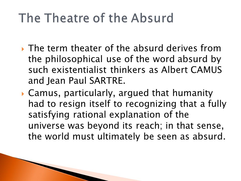  The term theater of the absurd derives from the philosophical use of the word absurd by such existentialist thinkers as Albert CAMUS and Jean Paul SARTRE.