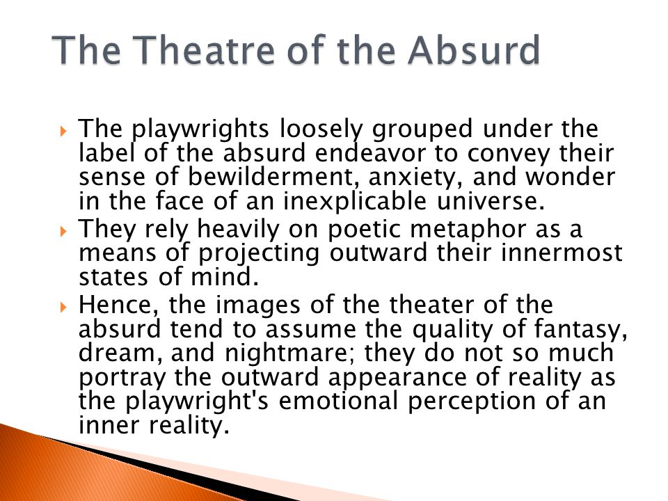  The playwrights loosely grouped under the label of the absurd endeavor to convey their sense of bewilderment, anxiety, and wonder in the face of an inexplicable universe.