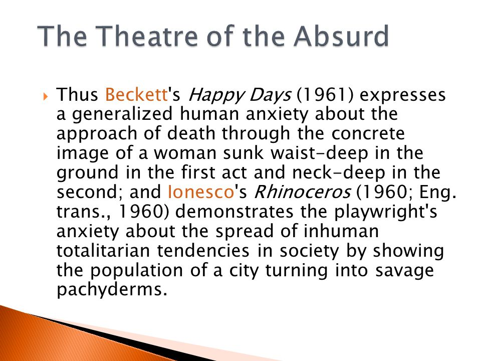  Thus Beckett s Happy Days (1961) expresses a generalized human anxiety about the approach of death through the concrete image of a woman sunk waist-deep in the ground in the first act and neck-deep in the second; and Ionesco s Rhinoceros (1960; Eng.