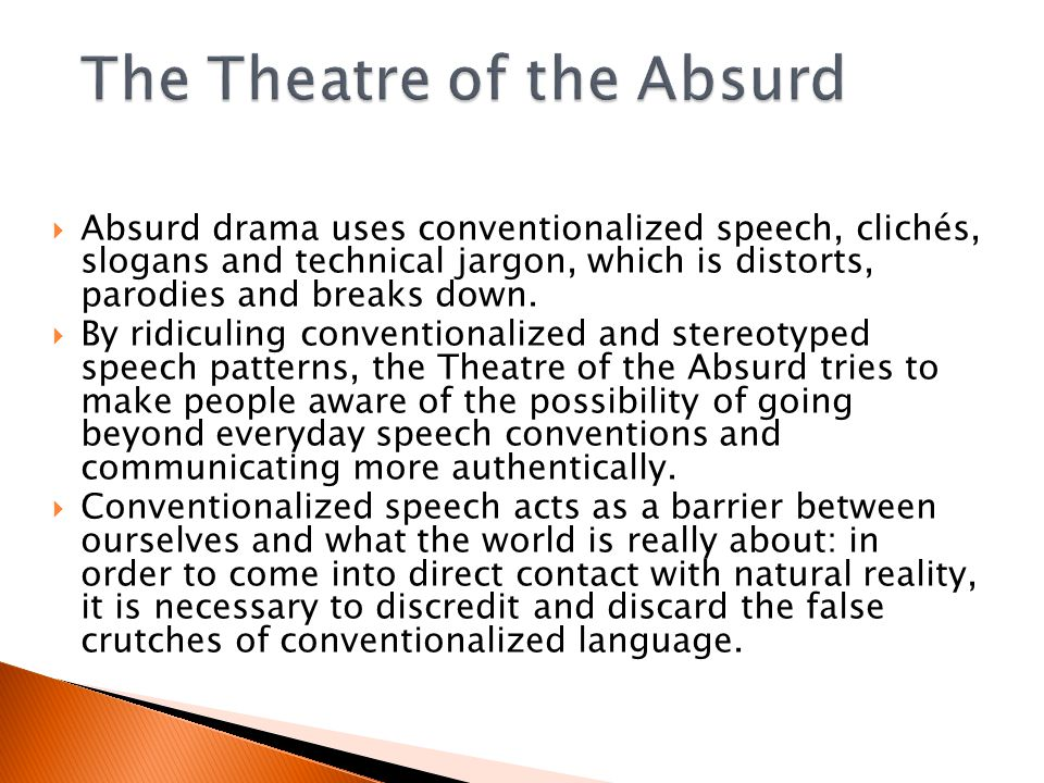  Absurd drama uses conventionalized speech, clichés, slogans and technical jargon, which is distorts, parodies and breaks down.
