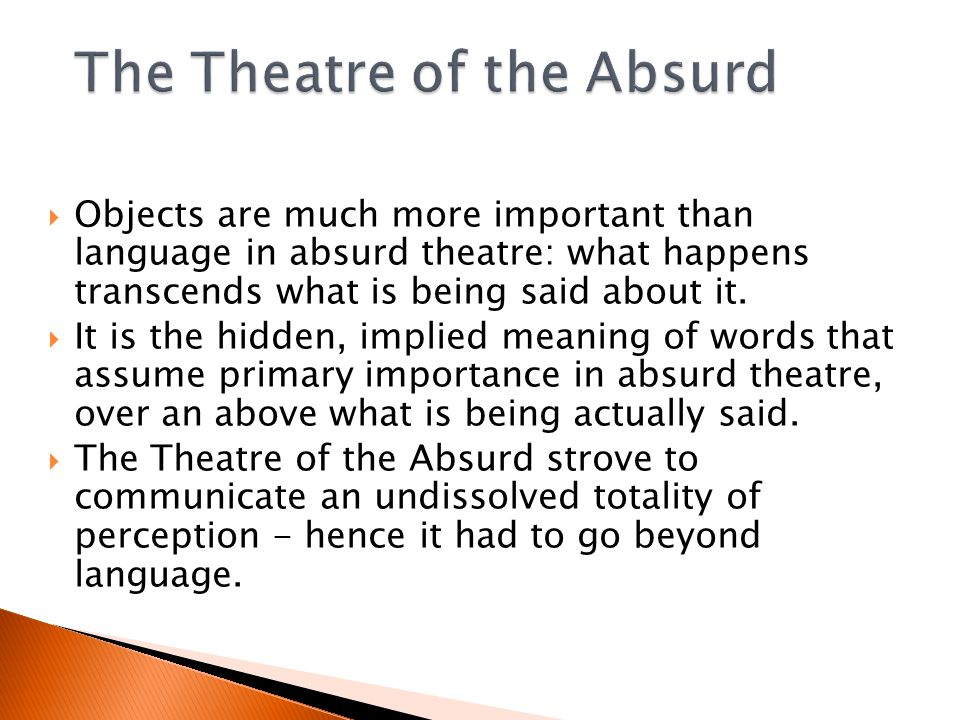  Objects are much more important than language in absurd theatre: what happens transcends what is being said about it.