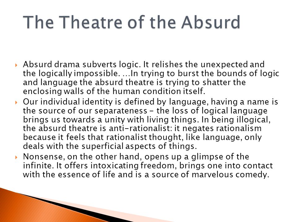  Absurd drama subverts logic.It relishes the unexpected and the logically impossible.