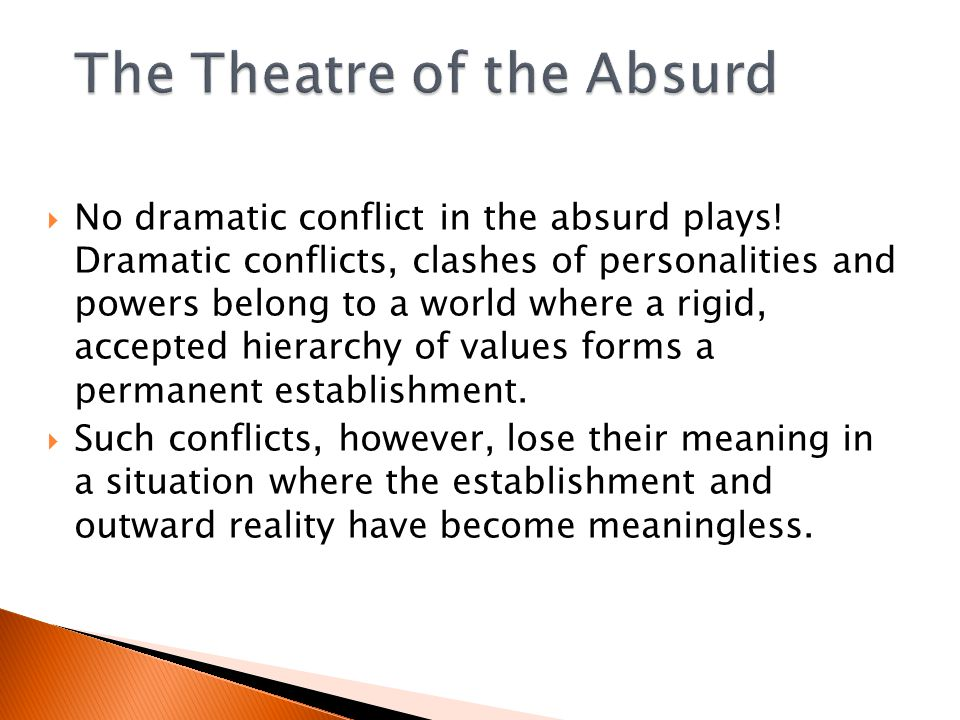  No dramatic conflict in the absurd plays.