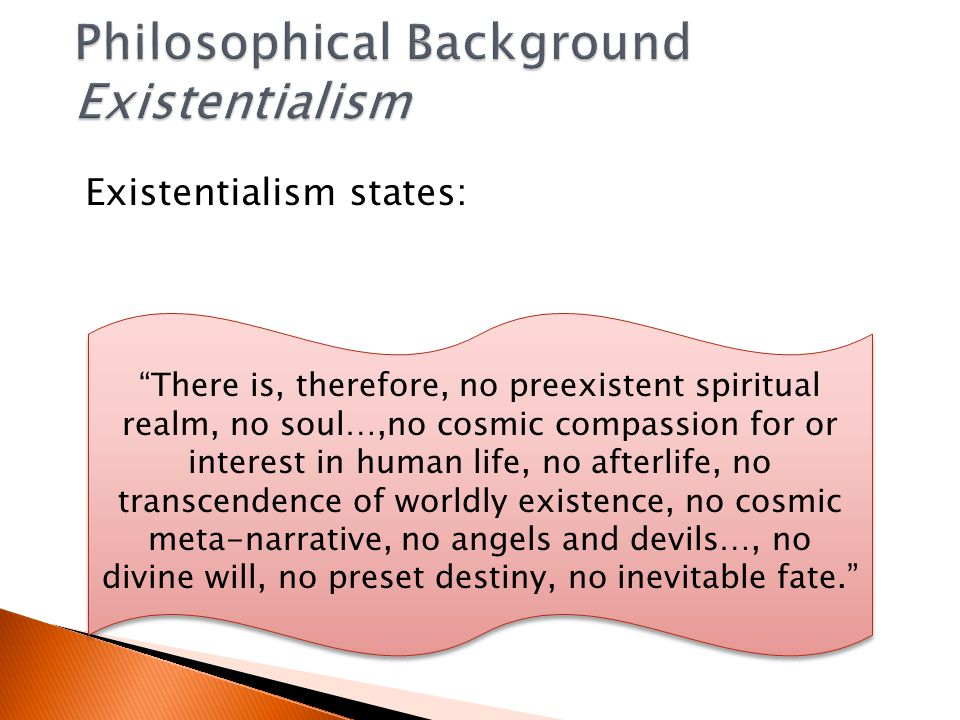 Existentialism states: There is, therefore, no preexistent spiritual realm, no soul…,no cosmic compassion for or interest in human life, no afterlife, no transcendence of worldly existence, no cosmic meta-narrative, no angels and devils…, no divine will, no preset destiny, no inevitable fate.