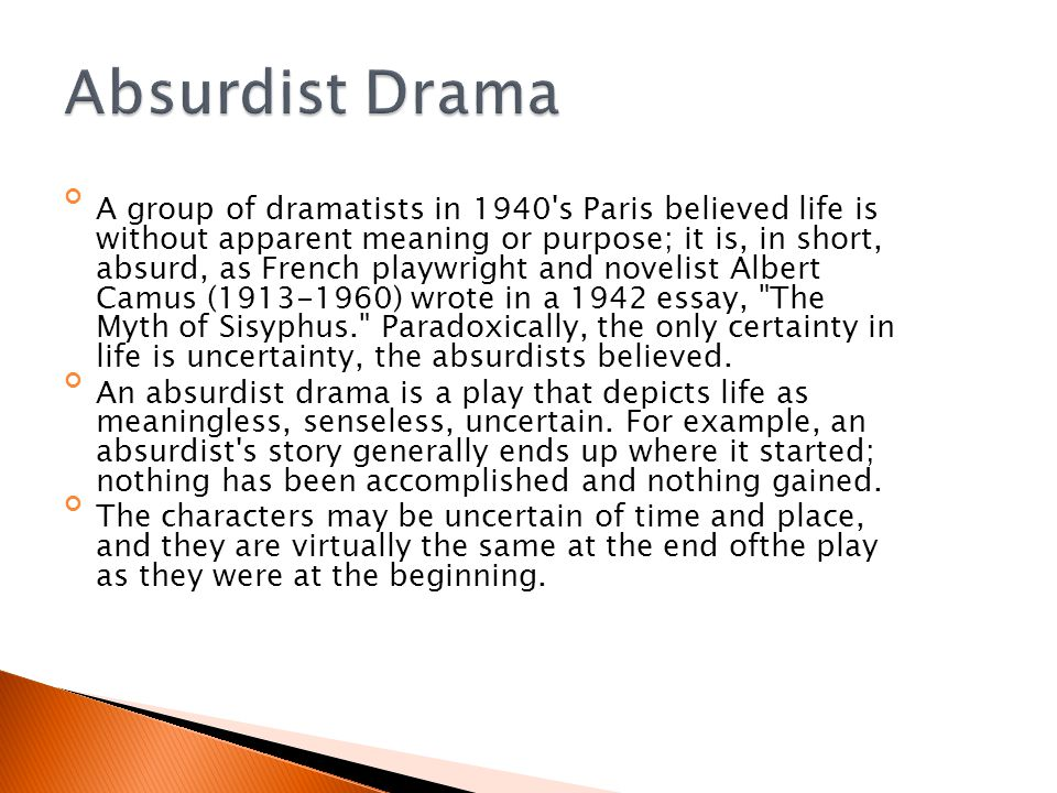 A group of dramatists in 1940 s Paris believed life is without apparent meaning or purpose; it is, in short, absurd, as French playwright and novelist Albert Camus (1913-1960) wrote in a 1942 essay, The Myth of Sisyphus. Paradoxically, the only certainty in life is uncertainty, the absurdists believed.