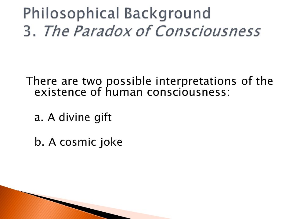 There are two possible interpretations of the existence of human consciousness: a.