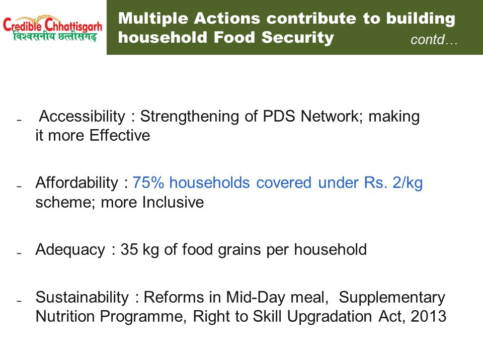 Steady March towards Right to Food Chronology of Initiatives to Revamp the Public Distribution System Accountability : De-privatization of Fair Price Shops and Allocation to non-private agencies, e.g., Panchayats, Co-operative societies, Women SHGs, JFMCs etc.De-privatization2005-06 Release of working capital assistance to FPS (Rs.42 cr.) and one month s credit facility to all FPS 2005-06 Door-step delivery of food grains to all FPS2006 De-privatisation of Supplementary Nutrition Programme & involvement of the community in supply of hot cooked meals 2006 Upward revision of commission of FPS from Rs.8 to Rs.30 and to Rs.45/qtl2006 & 2012 More Inclusive : Foodgrains for additional poor families under MKSY2008 Transparency: Creation of Ration Card Database (public scrutiny of all records) & call centre for lodging complaints relating to PDS2007-08 Use of Technology: End-to-end computerization of PDS operations (State bagged 6 National Awards, including National e-Governance Award 2008-12 Supreme Court declaring Chhattisgarh Model to be replicated across the country2011 Consumer empowerment : Introduction of Core PDS 2012 Results: estimated diversion of PDS grain fell from 50% in 2004-05 to < 3% 2009-10.