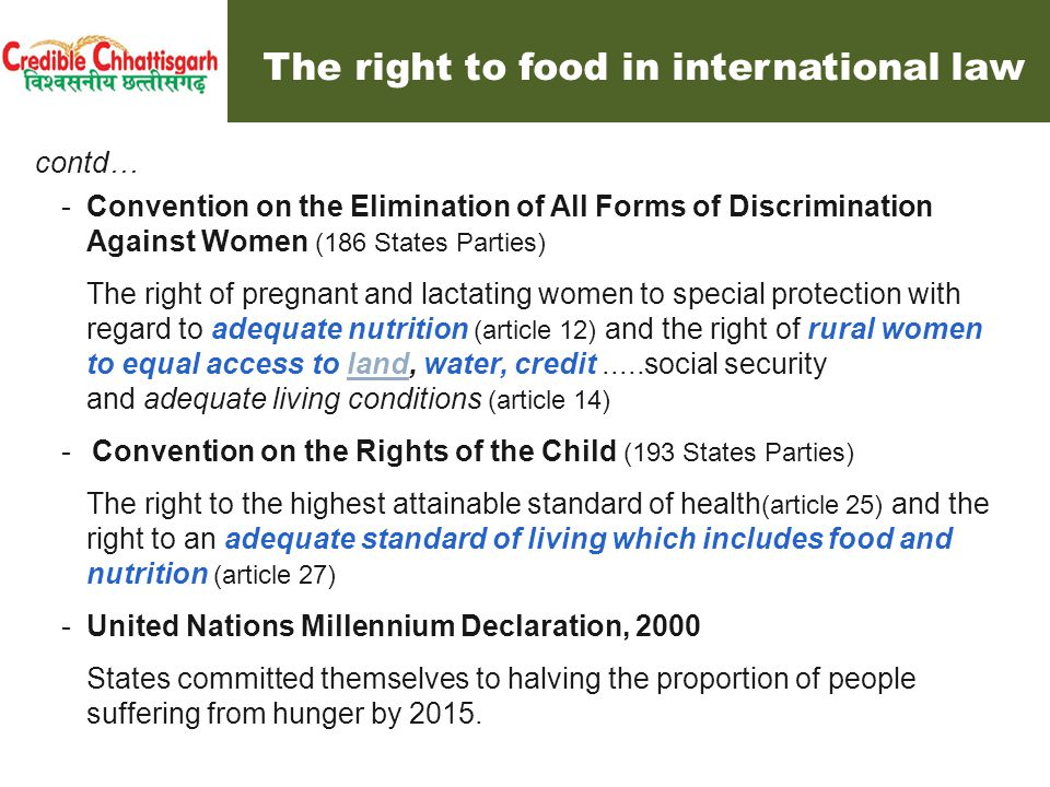 Right to Food under Indian Constitution Article 21 (implicit provision) – Fundamental Right to life and personal liberty No person shall be deprived of his life or personal liberty except according to procedure established by law Article 47 (explicit provision) - Duty of the State to raise the level of nutrition and the standard of living and to improve public health; The State shall regard the raising of the level of nutrition and the standard of living of its people and the improvement of public health as among its primary duties Supreme Court and Right to Food : Right to life includes right to food The Apex Court has recognized the right to food under the right to life stipulated in article 21 of the Indian Constitution, with reference also to the Directive Principle of State Policy concerning nutrition, contained in article 47 ( Kishen Pattnayak & another v.