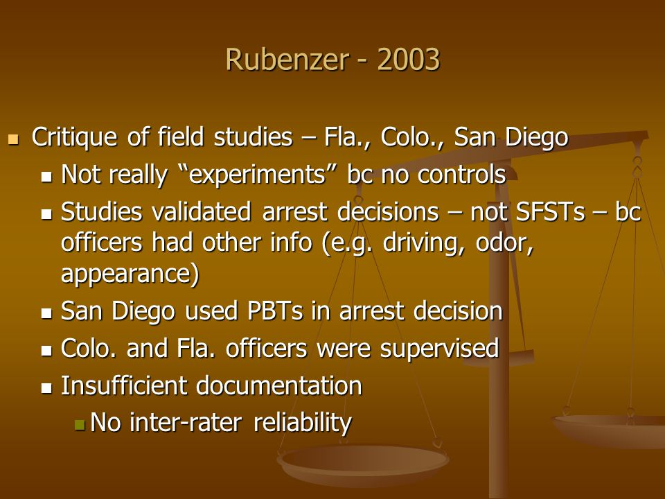 Rubenzer - 2003 Critique of field studies – Fla., Colo., San Diego Critique of field studies – Fla., Colo., San Diego No inter-rater reliability No inter-rater reliability No discussion of weaknesses of studies No discussion of weaknesses of studies None peer reviewed None peer reviewed Problems with 1981 laboratory study Problems with 1981 laboratory study subjects had no reason to fear detection/arrest; subjects had no reason to fear detection/arrest; testing was conducted during the day rather than night, when most DWIs occur; testing was conducted during the day rather than night, when most DWIs occur; officers were able to observe, talk to, and smell the subjects; officers were able to observe, talk to, and smell the subjects;