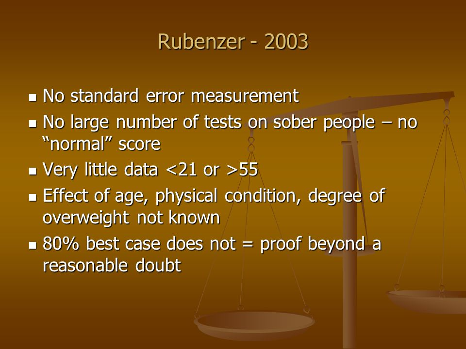 Rubenzer - 2003 Miscellaneous issues Miscellaneous issues NHTSA researchers – not independent NHTSA researchers – not independent High base rate – up to 92% legally intoxicated High base rate – up to 92% legally intoxicated Scoring potentially biased Scoring potentially biased SFSTs do not = driving SFSTs do not = driving SFSTs never validated for impairment – but used that way SFSTs never validated for impairment – but used that way HGN more prejudicial > probative on impairment HGN more prejudicial > probative on impairment