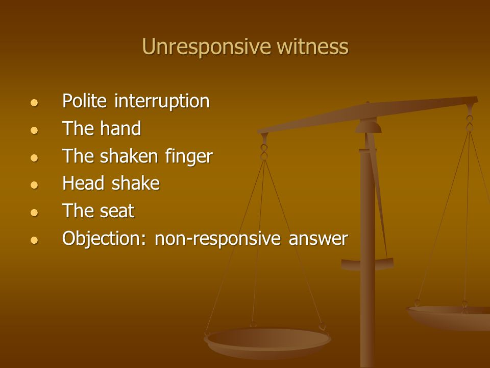 Unresponsive witness The court reporter The court reporter Use of a blackboard Use of a blackboard Poster Poster That didn't answer my question did it That didn't answer my question did it My question was... My question was... Then your answer is yes Then your answer is yes
