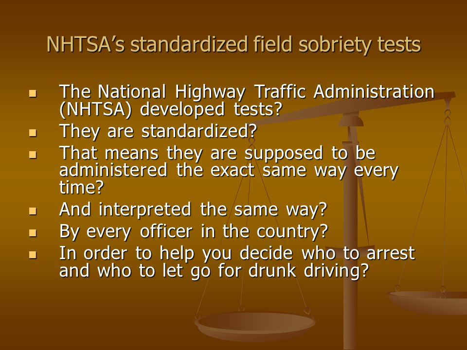 NHTSA's standardized field sobriety tests You testified that you were trained in the administration of standardized field sobriety tests.