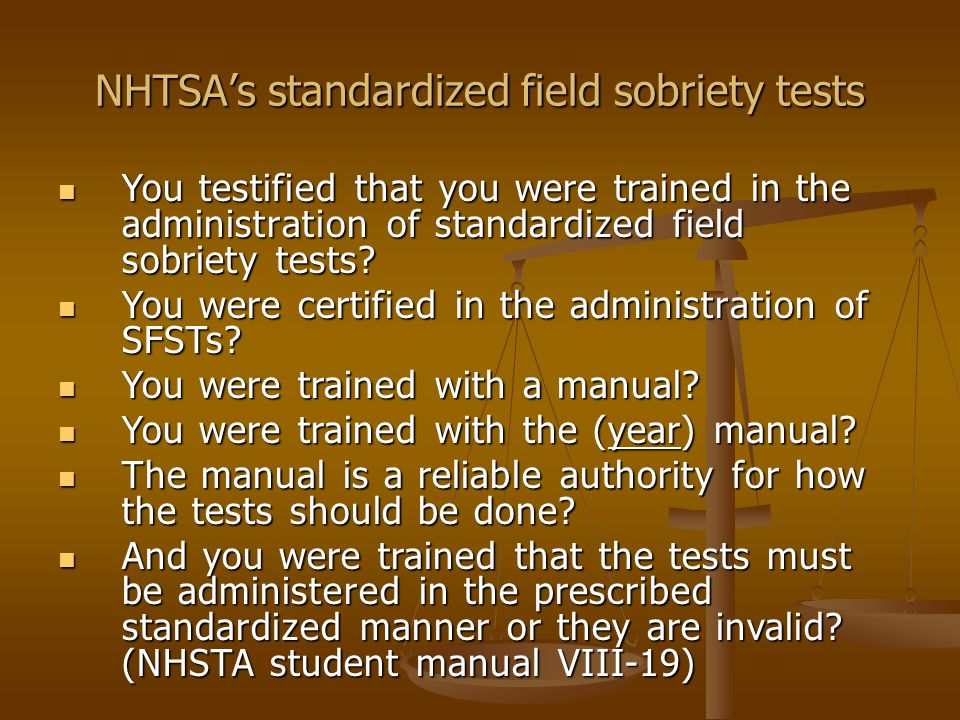 Horizontal Gaze Nystagmus – Proper Administration There are 3 standardized field sobriety tests approved by NHTSA.