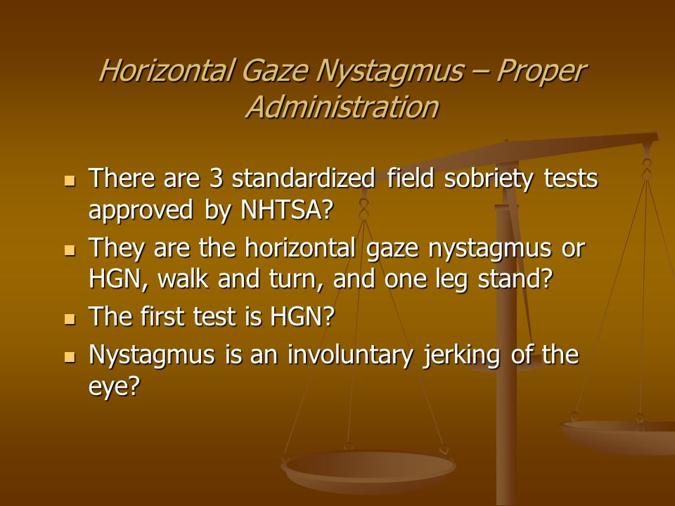 Horizontal Gaze Nystagmus – Proper Administration You were trained how to administer HGN.