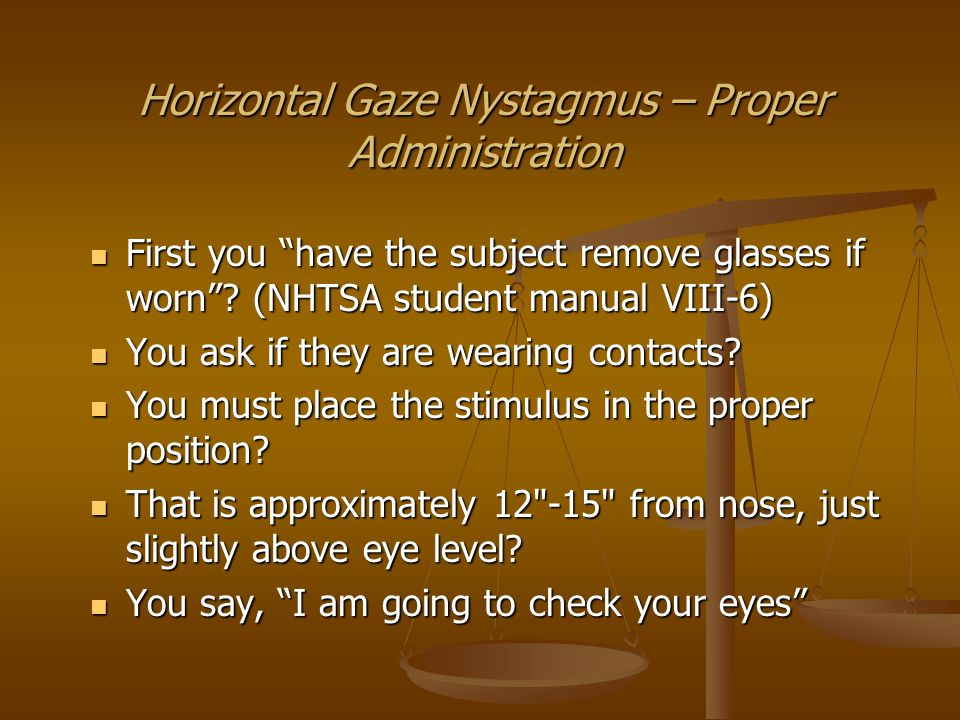 Horizontal Gaze Nystagmus – Proper Administration Then you say Keep your head still and follow this stimulus with your eyes only .