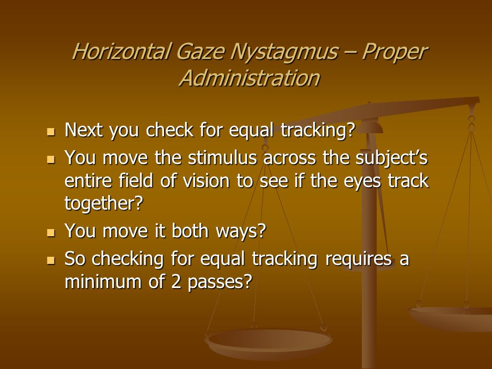 Horizontal Gaze Nystagmus – Proper Administration Then you check for lack of smooth pursuit.