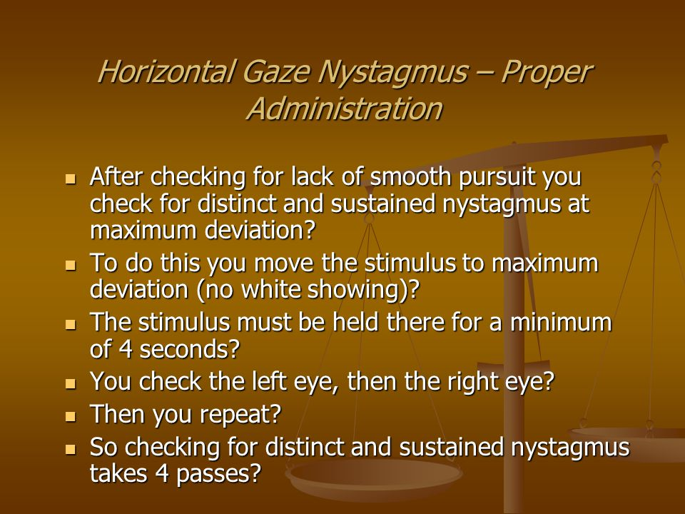 Horizontal Gaze Nystagmus – Proper Administration After checking for distinct and sustained nystagmus at maximum deviation you check for onset of nystagmus prior to 45 degrees.