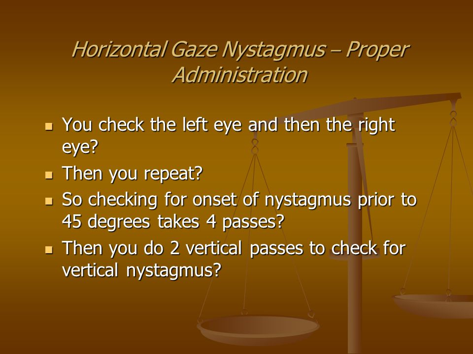 Horizontal Gaze Nystagmus – Proper Administration So you have 2 passes to check for equal tracking.