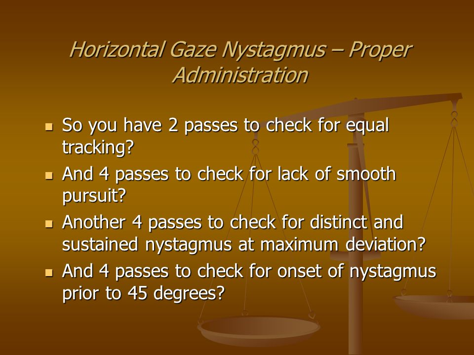 Horizontal Gaze Nystagmus – Proper Administration So when you add the number of horizontal passes the total number is 14.