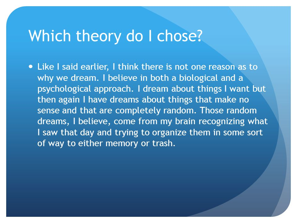 Why I chose both theories I chose both a biological and a psychological approach as to why we dream because I don't think you can have one with out the other.