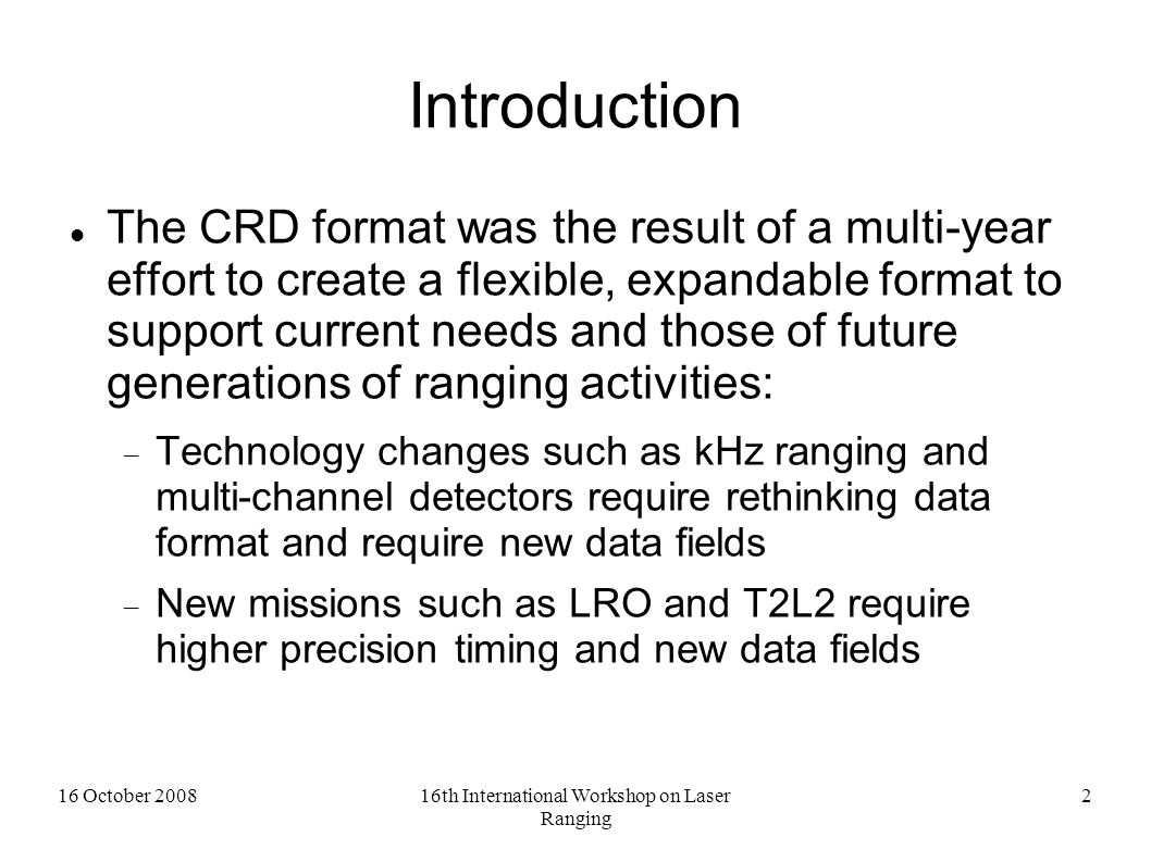 16 October 200816th International Workshop on Laser Ranging 3 Current CRD status V1.00 CRD Document and Sample Code released on ILRS website 30 June 2008 Announcement from ILRS Central Bureau with call for implementation by stations, analysts, and operations and data centers emailed 13 August 2008 MLRS CRD data available in v1.00 since 7 July, and is being validated.