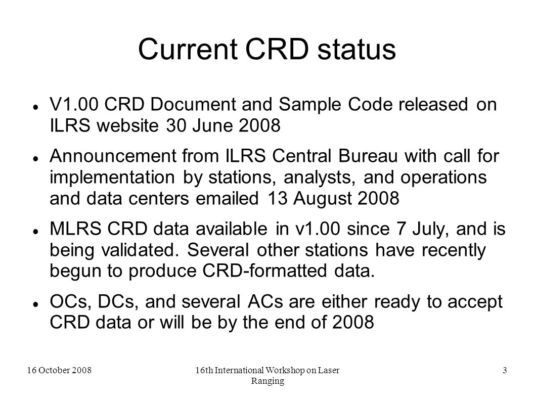 16 October 200816th International Workshop on Laser Ranging 4 Official Timetable BY NOW – Stations and ACs should begin conversion to the CRD format October 15 – HTSI is ready to accept data in CRD format, to QC old/new format and to perform Validation Step 2 Dec 1 – Analysis Centers (ACs) will be able to compare data in the old and new formats April 15, 2009 – All stations must submit data in the CRD format Dec 31, 2009 – Only CRD data will be accepted and archived