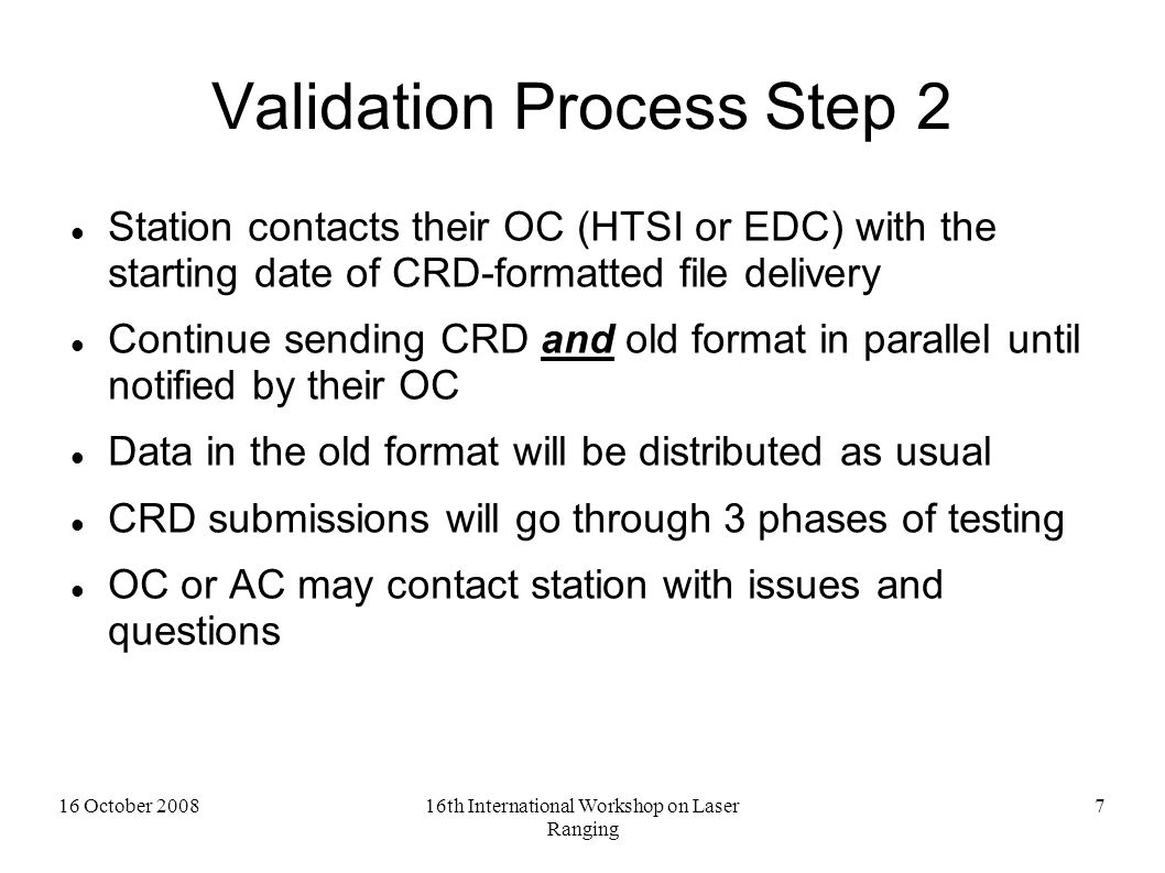 16 October 200816th International Workshop on Laser Ranging 8 Validation Process Step 3 OCs will receive CRD normal points from stations  HTSI will confirm format compliance and agreement between formats (Phase I) for their stations Use validation software from CRD sample code v1.0 2008 Flow data through ILRS Q/A algorithm during (See ILRS web page)  EDC will rely on their stations to perform Phase I validation OCs will run short arcs comparing old and CRD format results (Phase II)  HTSI will use daily automated prediction generation software package for short arc comparisons (Geodyn)  EDC will forward data to HTSI for Phase II tests After 2 weeks of satisfactory results, OC will post data internally and notify selected ACs ACs will examine old and CRD-format data with its analysis software (Phase III) After 2 weeks ACs will notify OCs of results