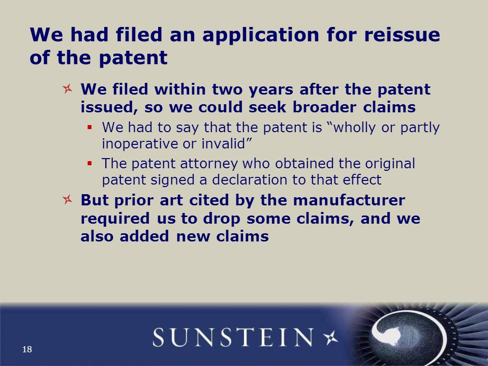 The USPTO considers more prior art In applying for the reissued patent, we cite to the USPTO all of the prior art asserted by the manufacturer in seeking to invalidate the patent We give the USPTO all of the arguments made by the manufacturer in the litigation The USPTO considers all of the prior art that we cite 19