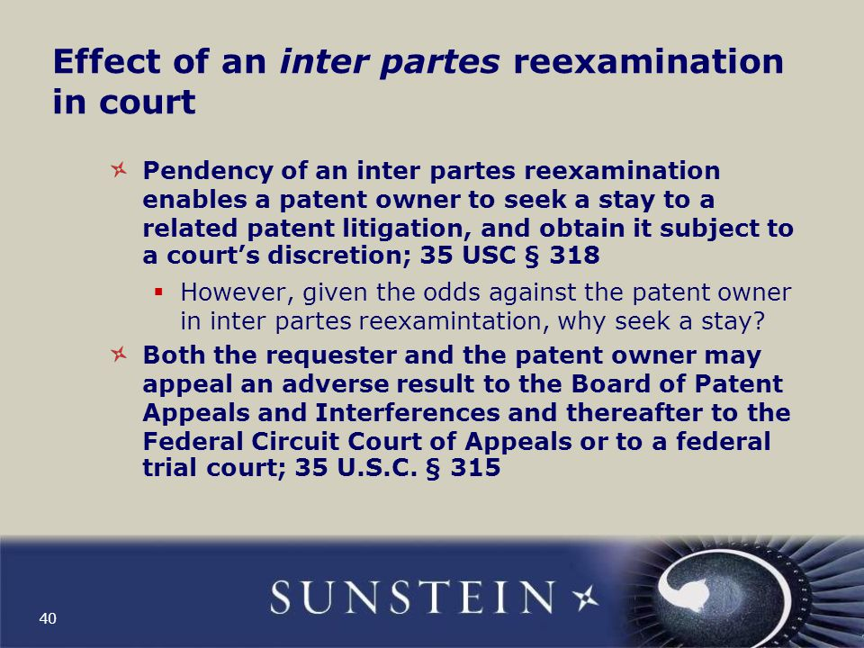 Effect of an inter partes reexamination in court (cont'd) The requester is estopped from asserting in civil litigation any ground for invalidity of a claim determined to be valid in an inter partes reexamination if the ground was raised or could have been raised in the reexamination proceeding; 35 U.S.C.