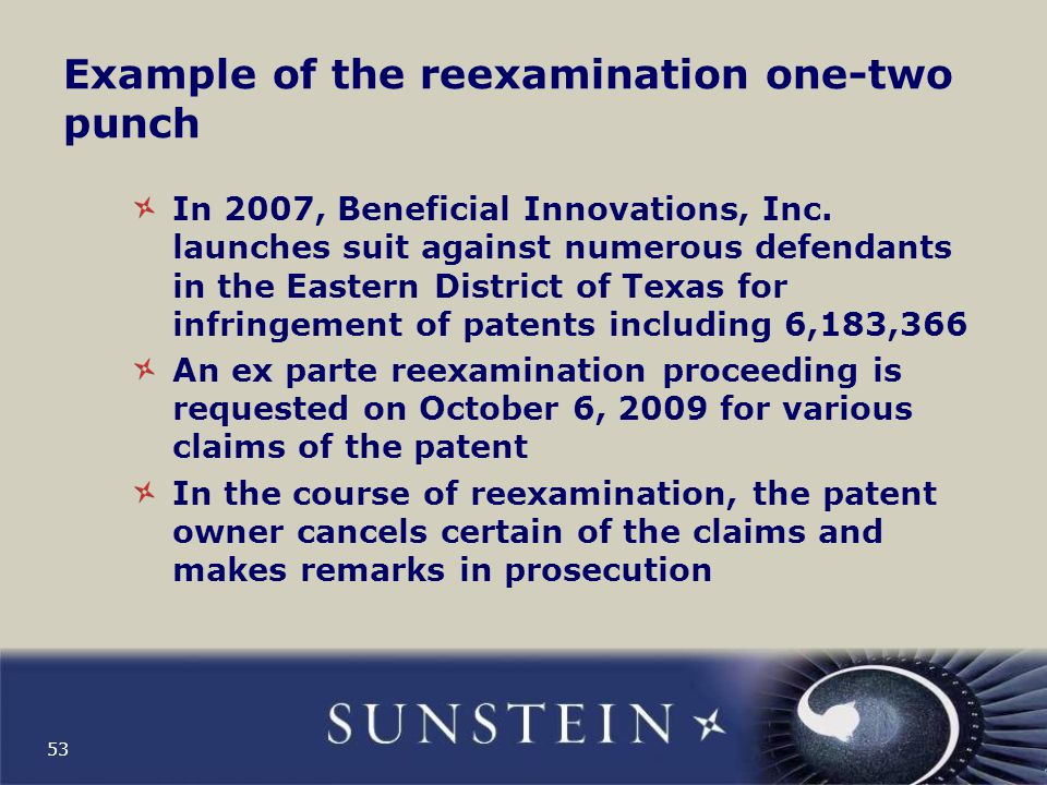 Example of the reexamination one-two punch (cont'd) Defendants ask the trial court to change the court's interpretation of the claims on account of arguments made by the patent owner in the reexamination, and the court modifies the claim interpretation Beneficial Innovations, Inc.