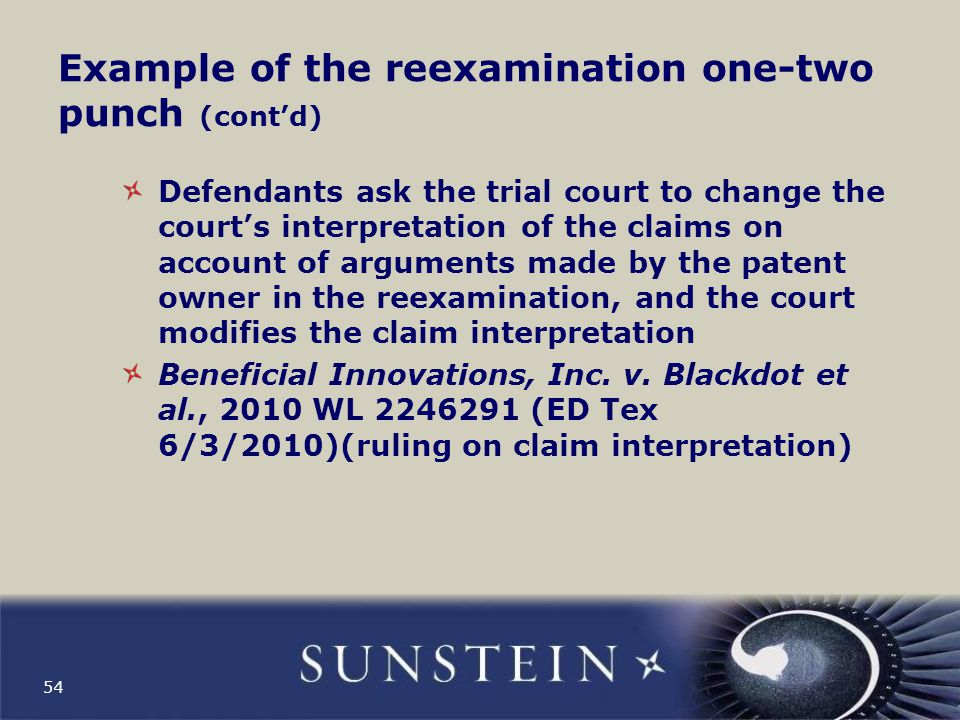 Example of the reexamination one-two punch (cont'd) The court rules in favor of the defendants and modifies the claim interpretation Further, the Court finds that Beneficial s arguments to the Examiner that the prior art is not unrequested, in which the search engine returns both the search results and a banner advertisement in response to a user s search query, is contradictory to its arguments to this Court that a web page responsive of Google search results combined with an advertisement is unrequested. 55