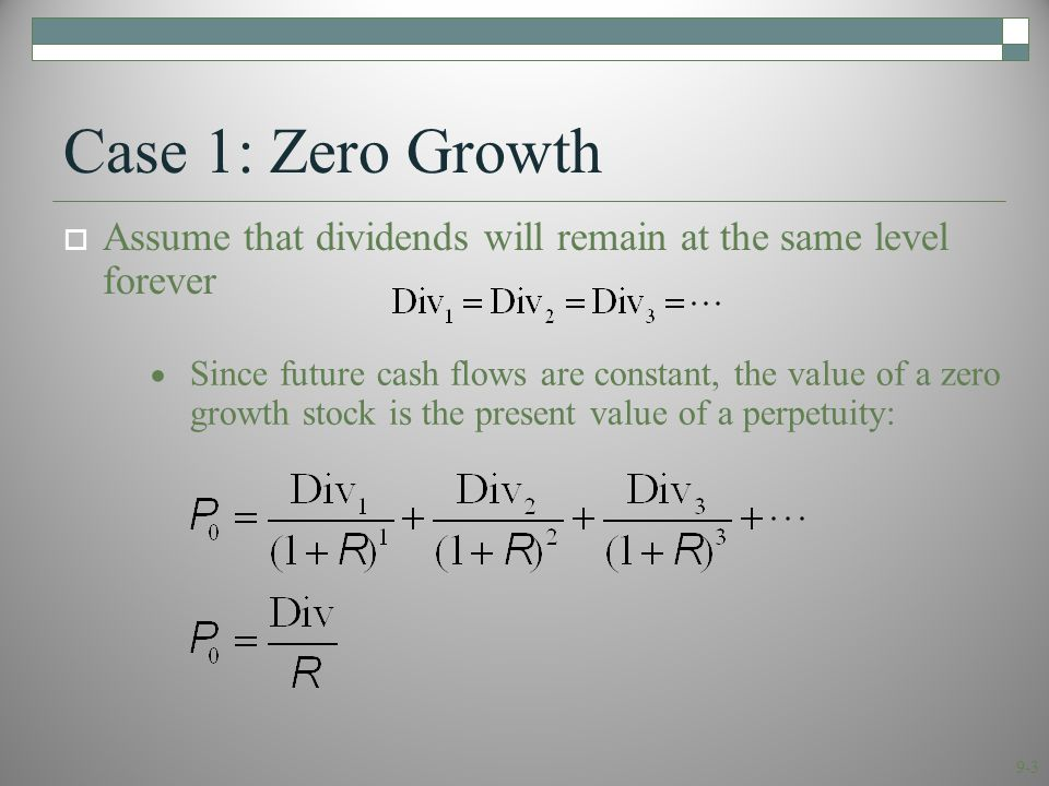9-4 Case 2: Constant Growth Since future cash flows grow at a constant rate forever, the value of a constant growth stock is the present value of a growing perpetuity: Assume that dividends will grow at a constant rate, g, forever, i.e.,...