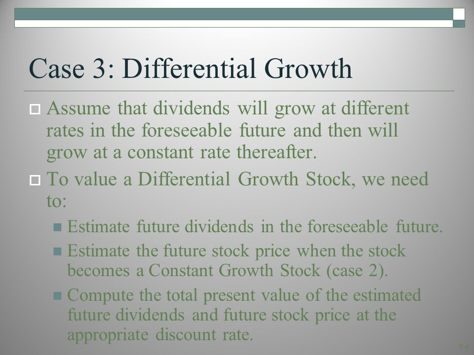 9-7 Case 3: Differential Growth  Assume that dividends will grow at rate g 1 for N years and grow at rate g 2 thereafter.