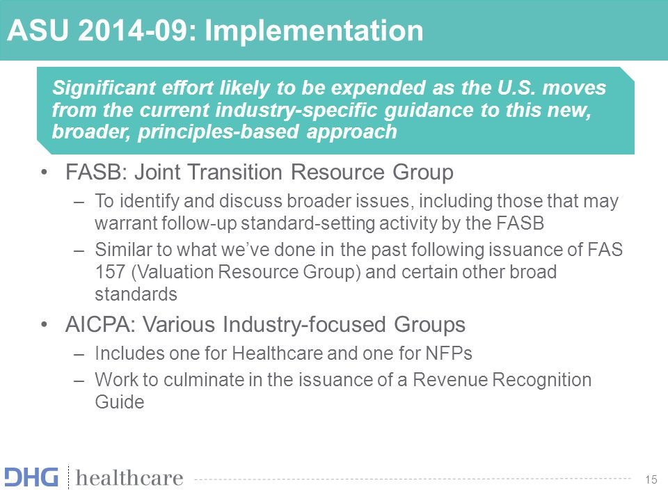 16 AICPA Revenue Recognition Task Forces Develop a new Accounting Guide on Revenue Recognition Guide to provide helpful hints and Illustrative examples on how to apply the standard Guidance will not be prescriptive but instead intended to be a resource Full implementation issues will be posted for comment after review from the overall Revenue Recognition Working Group and FinREC List of issues by industry is posted on the AICPA website –www.aicpa.orgwww.aicpa.org