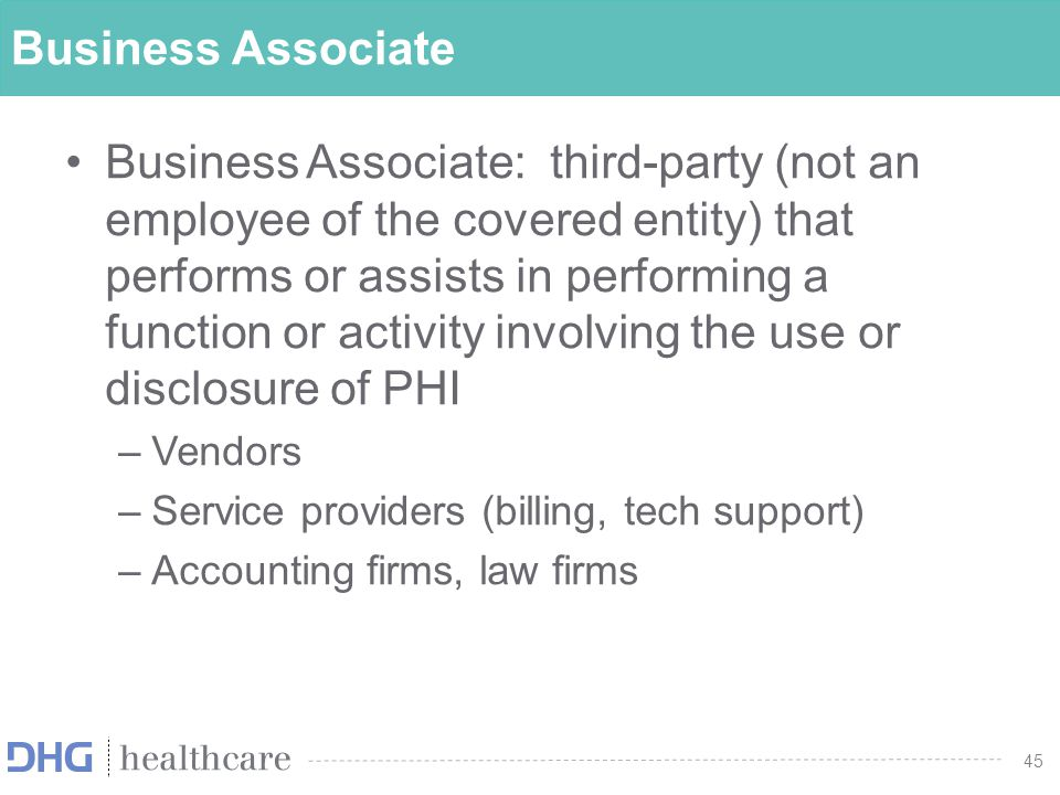 46 Business Associate Agreements Health plans and providers are required to enter into business associate agreements ( BAAs ) with business associates BAAs impose on the business associate similar obligations to those on the health plan or provider Either party to a BAA must take action if aware that the other party has violated confidentiality Business associates now have affirmative duty to notify covered entities of breaches of unsecured PHI and to take steps to prevent and mitigate breaches.
