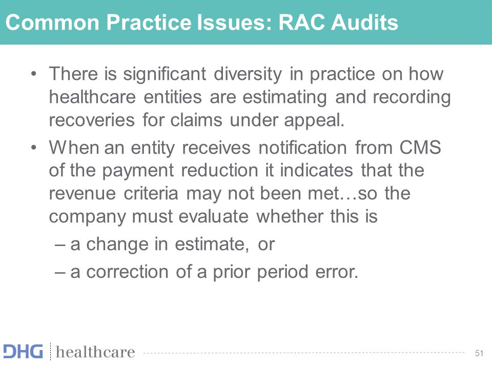 52 Common Practice Issues: RAC Audits If this is considered to be a change in estimate then –an accrual for RAC adjustment should be recorded –this is generally a contra revenue adjustment along with the set up of a corresponding liability There is a diversity of practice on when to record a receivable for recoveries on appealed claims.