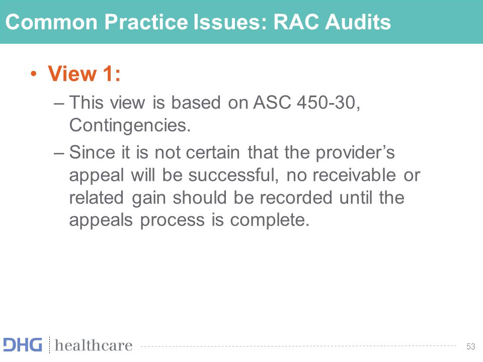 54 Common Practice Issues: RAC Audits View 2: –This view is based on SOP 00-1, Auditing Health Care Third-Party Revenues and Related Receivables, which states that The fact that information related to the effects of future program audits, administrative reviews, regulatory investigations, or other actions does not exist does not lead to a conclusion that the evidence supporting management s assertions is not sufficient to support management s estimates .