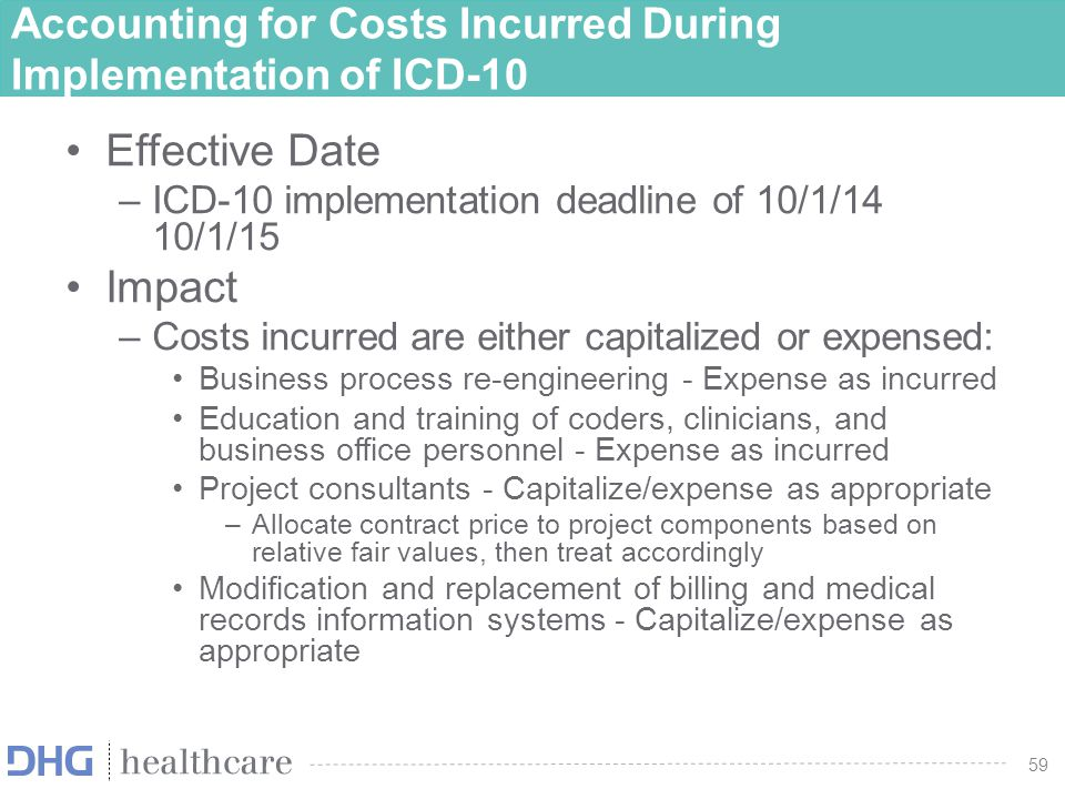 60 Accounting for Costs Incurred During Implementation of ICD-10 Impact –Modification and replacement of billing and medical records information systems: Property and equipment – Capitalize based on capitalization policy –Allocate maintenance/service costs and report separate from fixed assets Software development and modification –Only upgrades and enhancements that result in additional functionality can be capitalized »Preliminary project stage – Expense as incurred »Application development stage - Capitalize/expense using internal-use software guidance »Post implementation-operation stage – Expense as incurred
