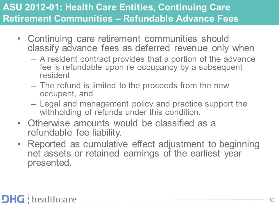 64 ASU 2012-01: Health Care Entities, Continuing Care Retirement Communities – Refundable Advance Fees Effective Date –For public entities, effective fiscal periods beginning after December 15, 2012 If your organization has publicly traded debt or conduit debt, you would be considered a public entity for reporting purposes.
