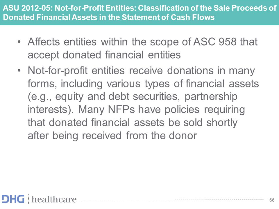 67 ASU 2012-05: Not-for-Profit Entities: Classification of the Sale Proceeds of Donated Financial Assets in the Statement of Cash Flows A not-for-profit entity should classify the sale of donated securities that are directed to be sold upon receipt in the near-immediate future and that can be sold in the near-immediate future as operating activities in the statement of cash flows However, if the donor restricted the use of the contributed resources to long-term purpose, then those cash receipts should be classified as cash flows from financing activities 67