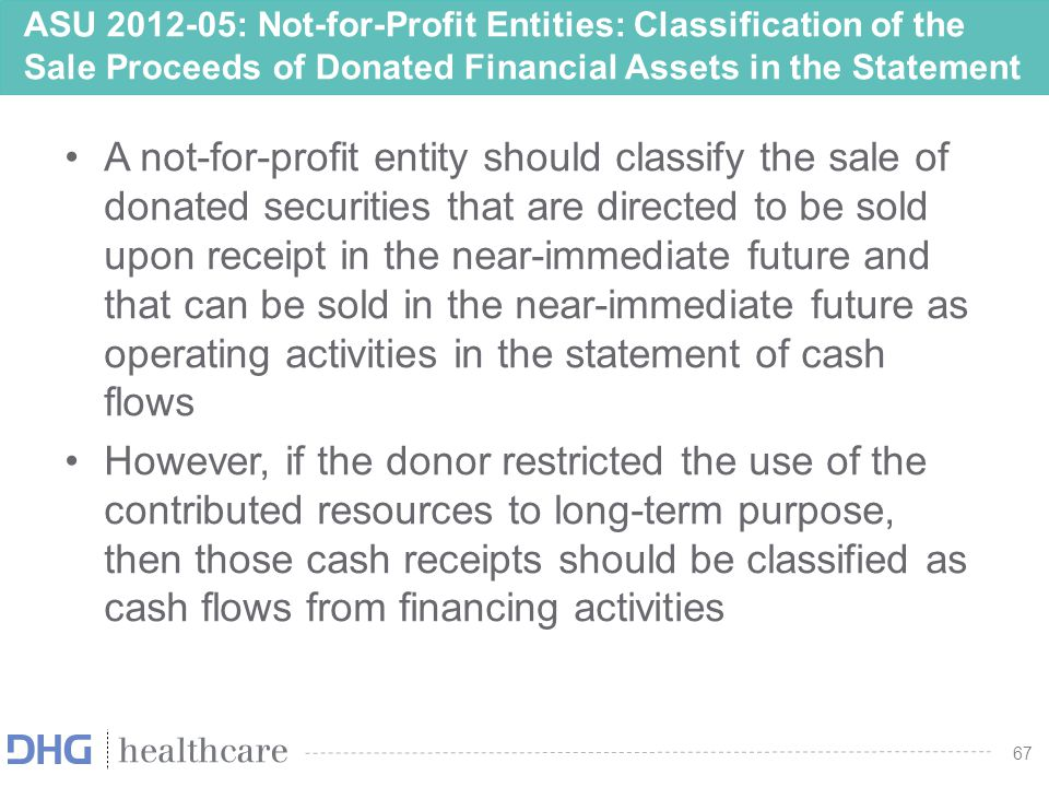 68 ASU 2012-05: Not-for-Profit Entities: Classification of the Sale Proceeds of Donated Financial Assets in the Statement of Cash Flows Effective Date –Effective prospectively for fiscal years, and interim periods within those years, beginning after June 15, 2013 –Retrospective application to all prior periods presented upon the date of adoption is permitted 68