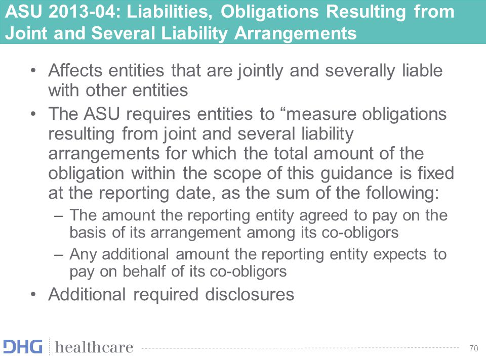 71 ASU 2013-04: Liabilities, Obligations Resulting from Joint and Several Liability Arrangements Effective Date –For public entities, effective for fiscal years beginning after December 31, 2013 (and interim reporting periods within those years) –For nonpublic entities, effective for the first annual period ending on or after December 15, 2014 and interim and annual reporting periods thereafter –The ASU should be applied retrospectively to obligations with joint-and-several liabilities existing at the beginning of an entity's fiscal year of adoption.