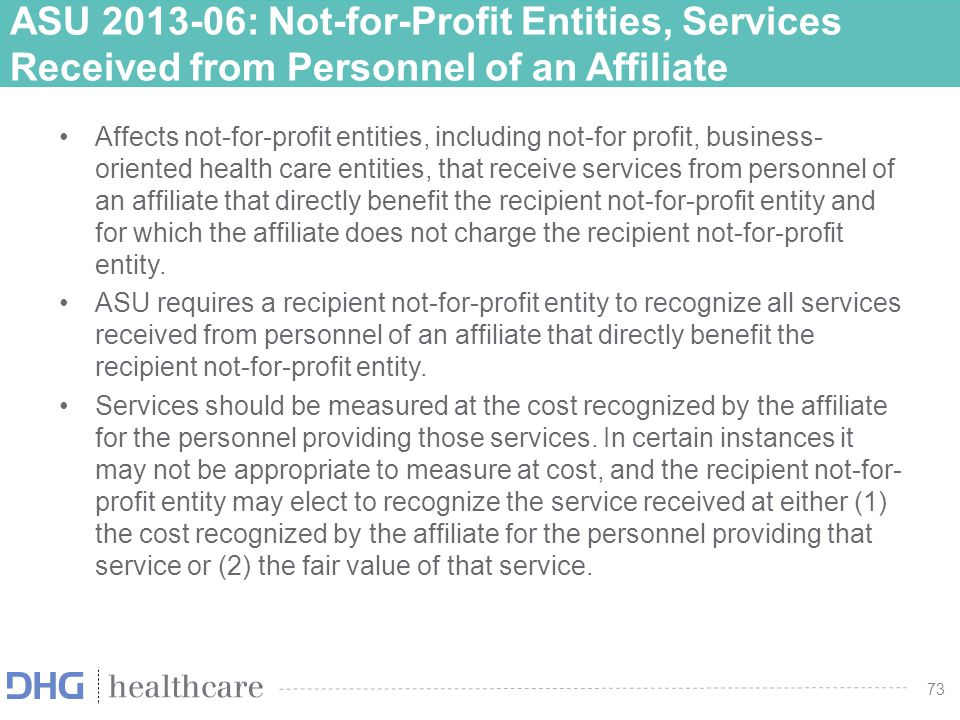 74 ASU 2013-06: Not-for-Profit Entities, Services Received from Personnel of an Affiliate Effective date –Effective prospectively for fiscal years beginning after June 15, 2014, and interim and annual periods thereafter –A recipient not-for-profit entity may apply the amendments by using a modified retrospective approach under which all prior periods presented on the adoption date should be adjusted but no adjustment should be made to the beginning balance of net assets for the earliest period presented –Early adoption is permitted 74