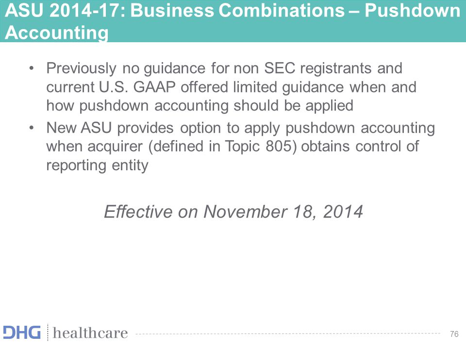 77 ASU 2014-17: Business Combinations – Pushdown Accounting Scope – Applies to the separate financial statements of an acquired entity and its subsidiaries that are a business or non-profit activity (either public or non- public) in which an acquirer obtains control of the acquired entity Main Provisions --- –Acquired entity may elect the option to apply pushdown accounting in the reporting period when the change-in-control event occurred –Acquired entity may elect the option to apply pushdown accounting in a subsequent reporting period (this will be treated as a change in accounting principle in accordance with Topic 250)